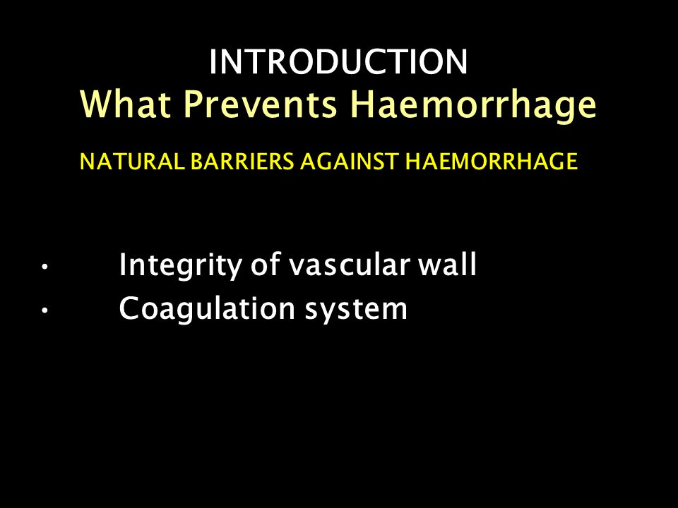 INTRODUCTION What Prevents Haemorrhage NATURAL BARRIERS AGAINST HAEMORRHAGE Integrity of vascular wall Coagulation system