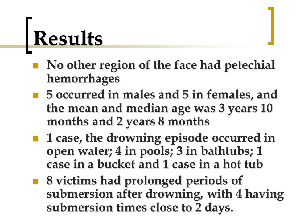 Results No other region of the face had petechial hemorrhages No other region of the face had petechial hemorrhages 5 occurred in males and 5 in females, and the mean and median age was 3 years 10 months and 2 years 8 months 5 occurred in males and 5 in females, and the mean and median age was 3 years 10 months and 2 years 8 months 1 case, the drowning episode occurred in open water; 4 in pools; 3 in bathtubs; 1 case in a bucket and 1 case in a hot tub 1 case, the drowning episode occurred in open water; 4 in pools; 3 in bathtubs; 1 case in a bucket and 1 case in a hot tub 8 victims had prolonged periods of submersion after drowning, with 4 having submersion times close to 2 days.