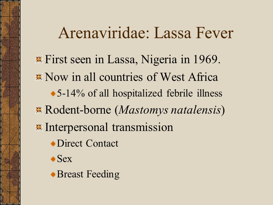 Arenaviridae: Lassa Fever First seen in Lassa, Nigeria in 1969. Now in all countries of West Africa 5-14% of all hospitalized febrile illness Rodent-b