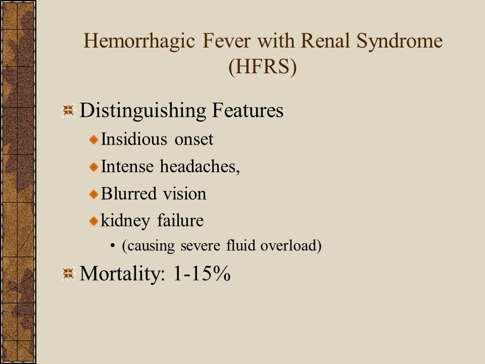 Hemorrhagic Fever with Renal Syndrome (HFRS) Distinguishing Features Insidious onset Intense headaches, Blurred vision kidney failure (causing severe fluid overload) Mortality: 1-15%