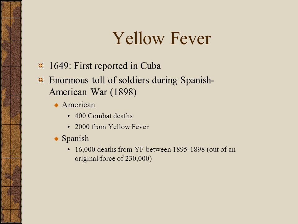 Yellow Fever 1649: First reported in Cuba Enormous toll of soldiers during Spanish- American War (1898) American 400 Combat deaths 2000 from Yellow Fever Spanish 16,000 deaths from YF between 1895-1898 (out of an original force of 230,000)