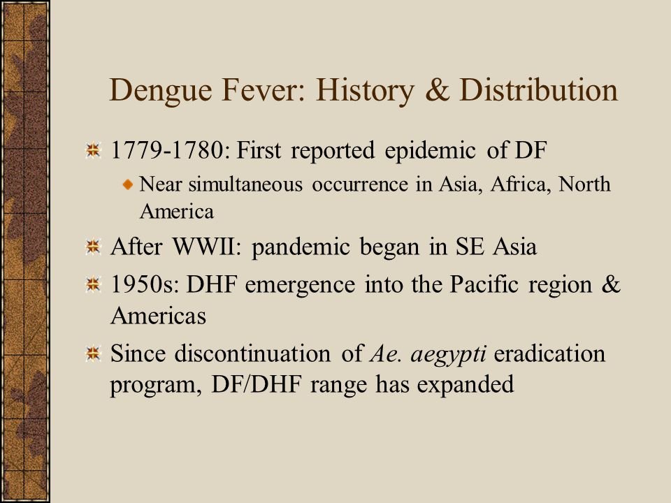 Dengue Fever: History & Distribution 1779-1780: First reported epidemic of DF Near simultaneous occurrence in Asia, Africa, North America After WWII: pandemic began in SE Asia 1950s: DHF emergence into the Pacific region & Americas Since discontinuation of Ae.