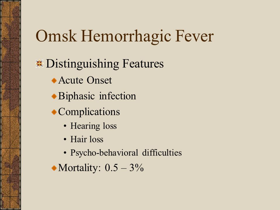 Omsk Hemorrhagic Fever Distinguishing Features Acute Onset Biphasic infection Complications Hearing loss Hair loss Psycho-behavioral difficulties Mortality: 0.5 – 3%