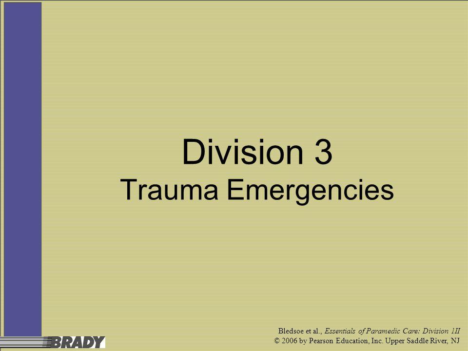 Bledsoe et al., Essentials of Paramedic Care: Division 1II © 2006 by Pearson Education, Inc. Upper Saddle River, NJ Division 3 Trauma Emergencies