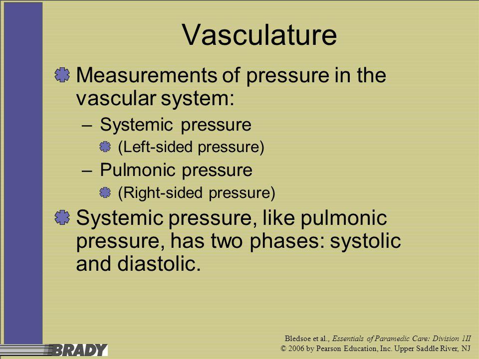 Bledsoe et al., Essentials of Paramedic Care: Division 1II © 2006 by Pearson Education, Inc. Upper Saddle River, NJ Vasculature Measurements of pressu