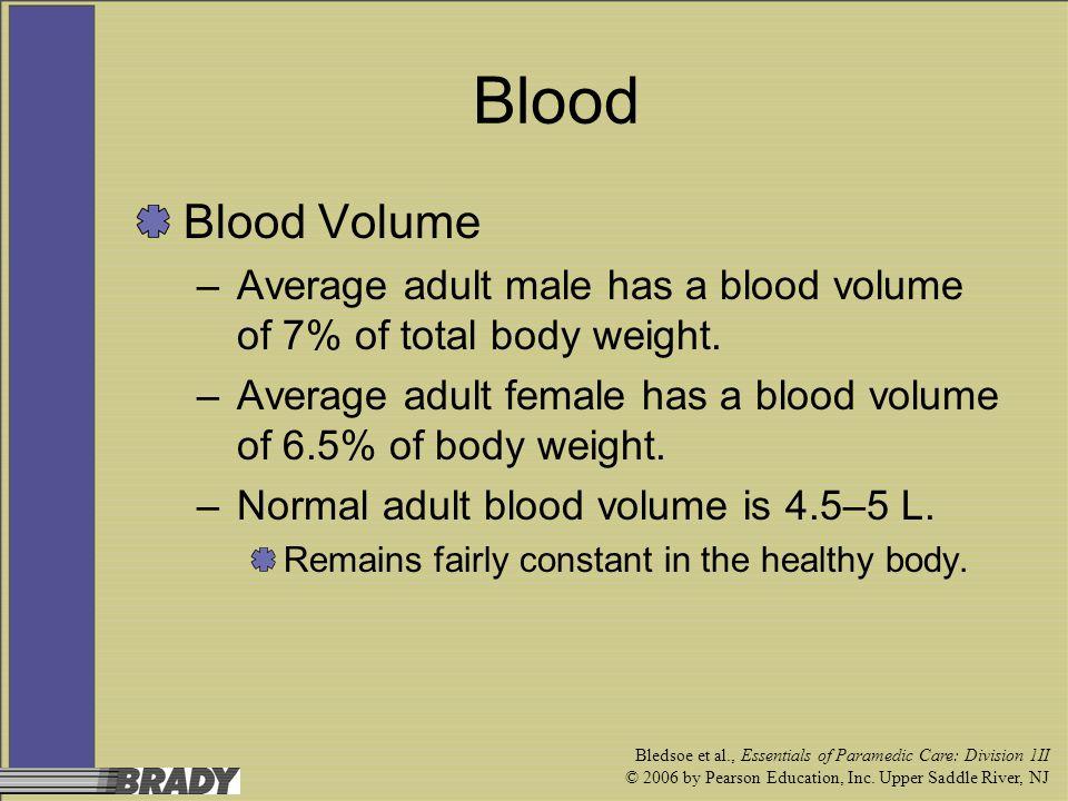 Bledsoe et al., Essentials of Paramedic Care: Division 1II © 2006 by Pearson Education, Inc. Upper Saddle River, NJ Blood Blood Volume –Average adult