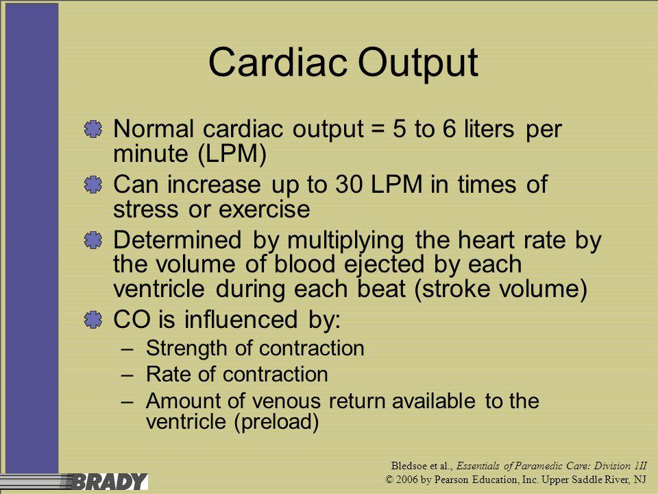Bledsoe et al., Essentials of Paramedic Care: Division 1II © 2006 by Pearson Education, Inc. Upper Saddle River, NJ Cardiac Output Normal cardiac outp