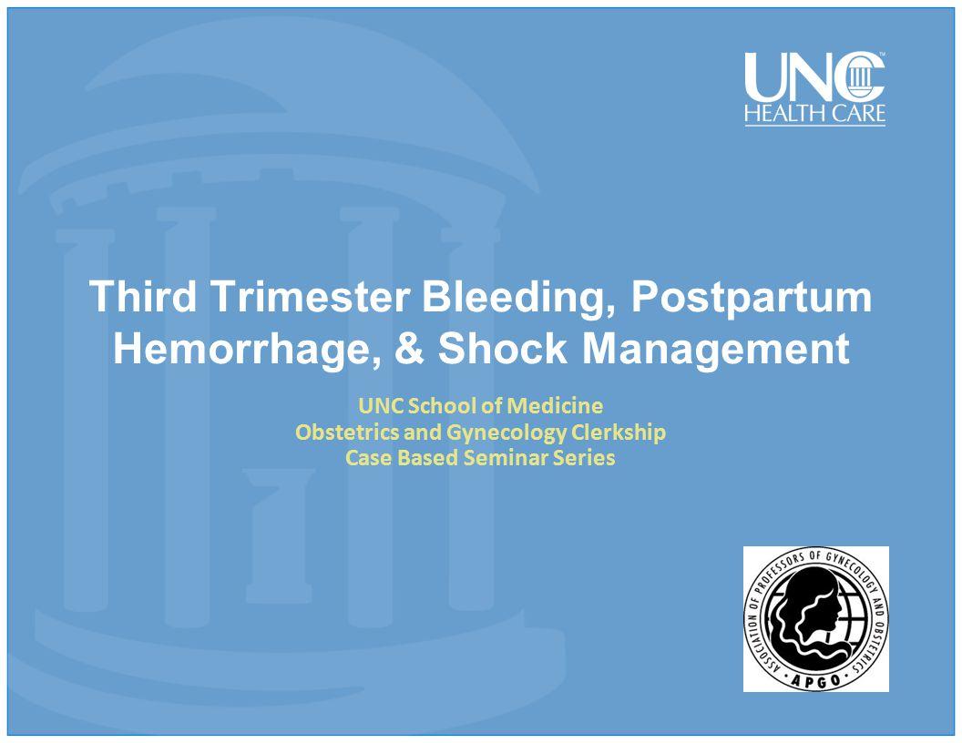 Third Trimester Bleeding, Postpartum Hemorrhage, & Shock Management UNC School of Medicine Obstetrics and Gynecology Clerkship Case Based Seminar Series