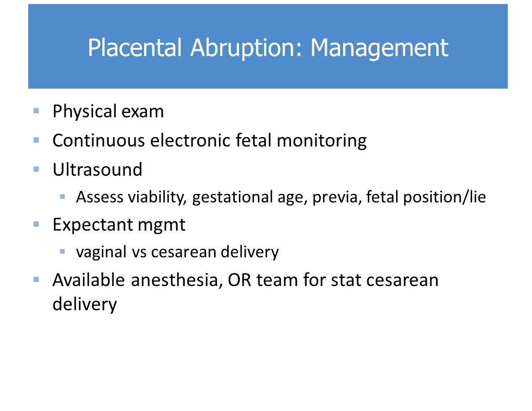  Physical exam  Continuous electronic fetal monitoring  Ultrasound  Assess viability, gestational age, previa, fetal position/lie  Expectant mgmt  vaginal vs cesarean delivery  Available anesthesia, OR team for stat cesarean delivery Placental Abruption: Management