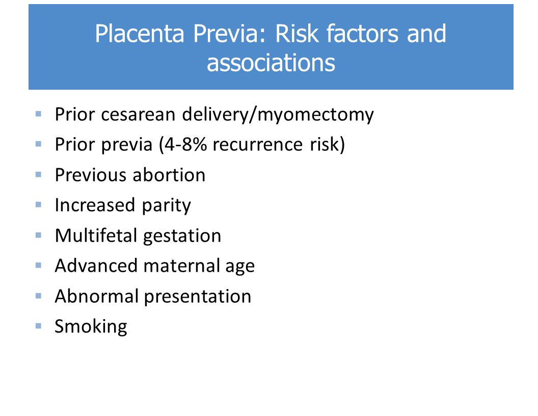  Prior cesarean delivery/myomectomy  Prior previa (4-8% recurrence risk)  Previous abortion  Increased parity  Multifetal gestation  Advanced maternal age  Abnormal presentation  Smoking Placenta Previa: Risk factors and associations