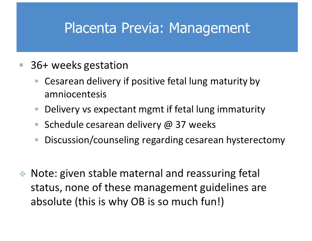  36+ weeks gestation  Cesarean delivery if positive fetal lung maturity by amniocentesis  Delivery vs expectant mgmt if fetal lung immaturity  Schedule cesarean delivery @ 37 weeks  Discussion/counseling regarding cesarean hysterectomy  Note: given stable maternal and reassuring fetal status, none of these management guidelines are absolute (this is why OB is so much fun!) Placenta Previa: Management