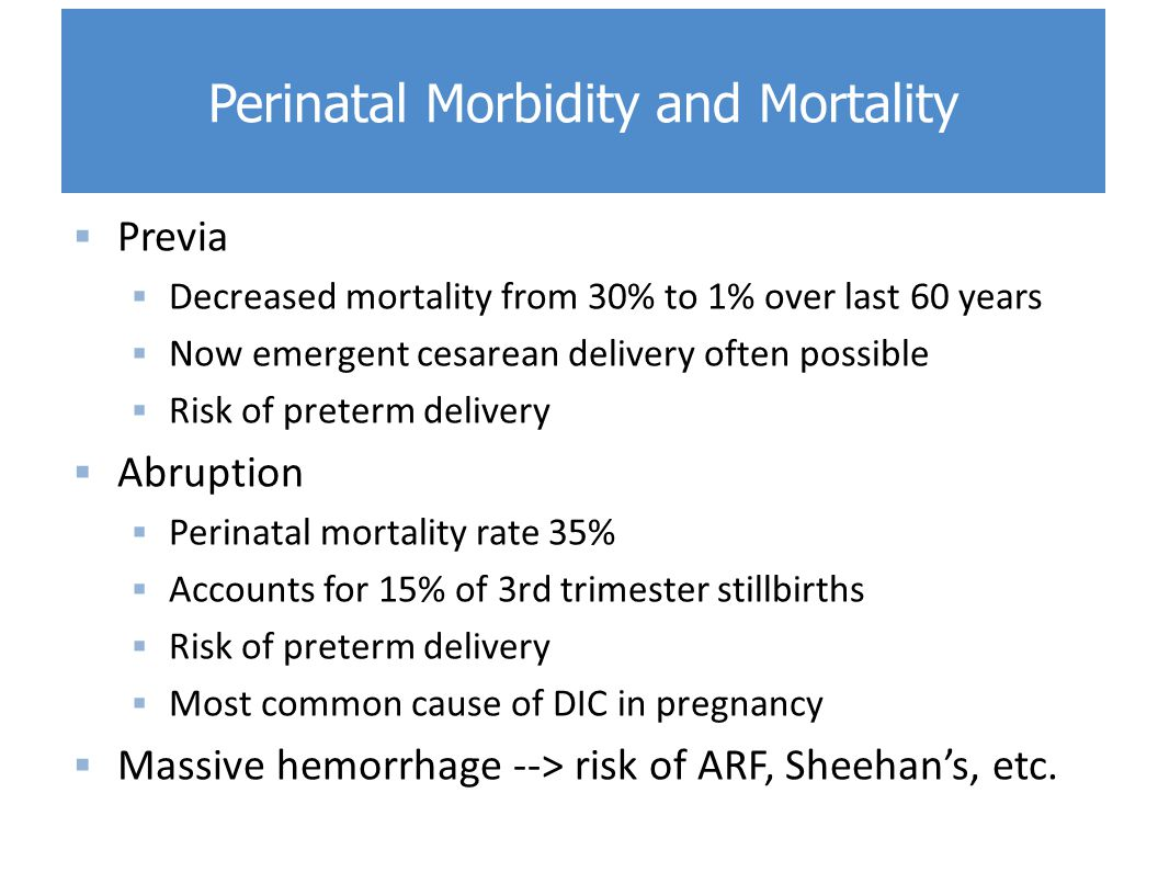  Previa  Decreased mortality from 30% to 1% over last 60 years  Now emergent cesarean delivery often possible  Risk of preterm delivery  Abruption  Perinatal mortality rate 35%  Accounts for 15% of 3rd trimester stillbirths  Risk of preterm delivery  Most common cause of DIC in pregnancy  Massive hemorrhage --> risk of ARF, Sheehan's, etc.