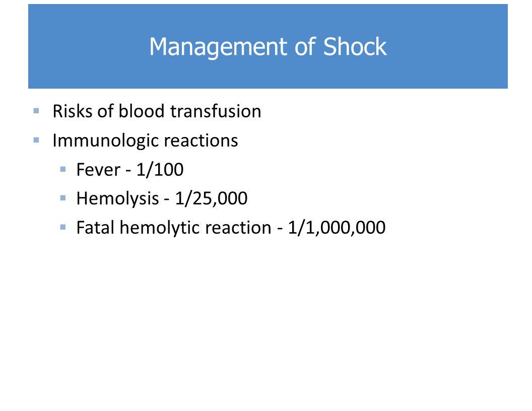  Risks of blood transfusion  Immunologic reactions  Fever - 1/100  Hemolysis - 1/25,000  Fatal hemolytic reaction - 1/1,000,000 Management of Shock