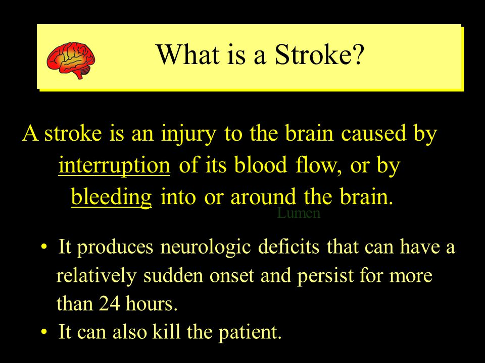 Common Neurologic Deficits Produced by a Stroke Common Neurologic Deficits Produced by a Stroke Lumen ventricle Weakness or paralysis, usually on one side only Loss of sensation, usually on one side only Problems with vision Difficulty in talking or understanding what is said Difficulty with organization or perception Clumsiness or lack of balance