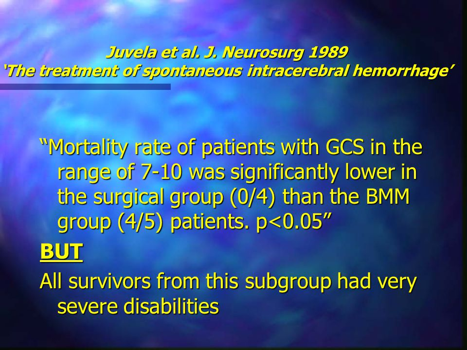 "Juvela et al. J. Neurosurg 1989 'The treatment of spontaneous intracerebral hemorrhage' ""Mortality rate of patients with GCS in the range of 7-10 was"