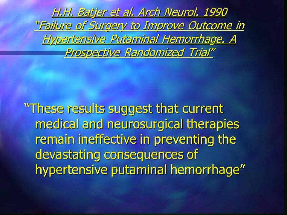 "H.H. Batjer et al. Arch Neurol. 1990 ""Failure of Surgery to Improve Outcome in Hypertensive Putaminal Hemorrhage. A Prospective Randomized Trial"" ""The"
