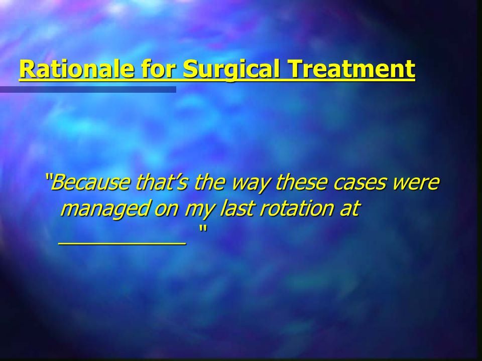 "Rationale for Surgical Treatment ""Because that's the way these cases were managed on my last rotation at ___________ """