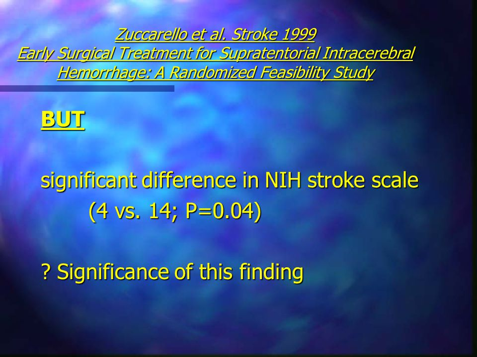 Zuccarello et al. Stroke 1999 Early Surgical Treatment for Supratentorial Intracerebral Hemorrhage: A Randomized Feasibility Study BUT significant dif