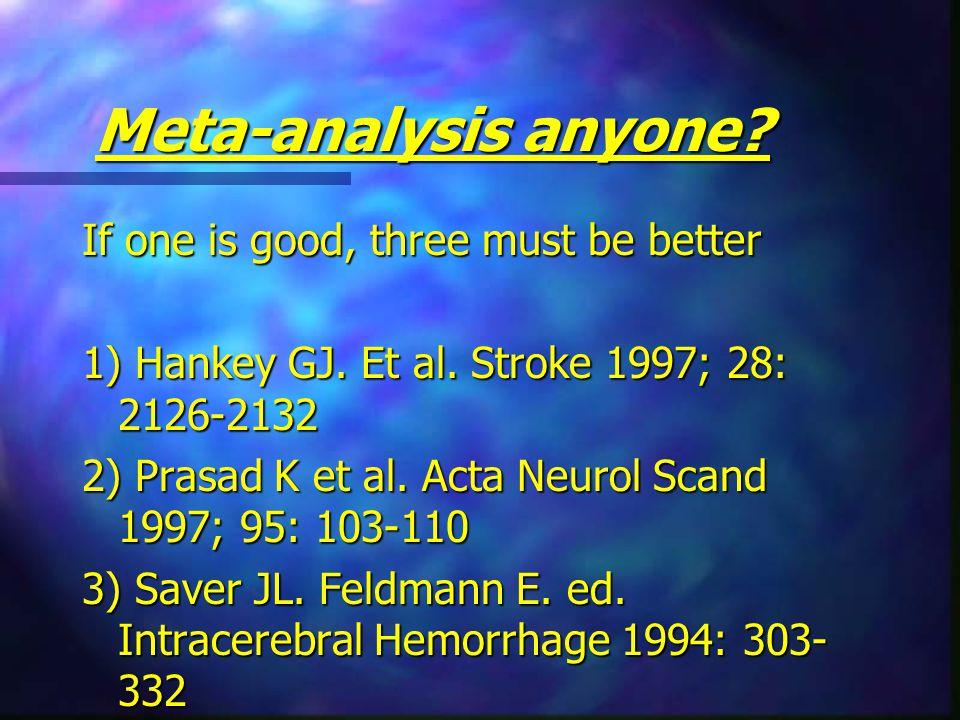 Meta-analysis anyone. If one is good, three must be better 1) Hankey GJ.