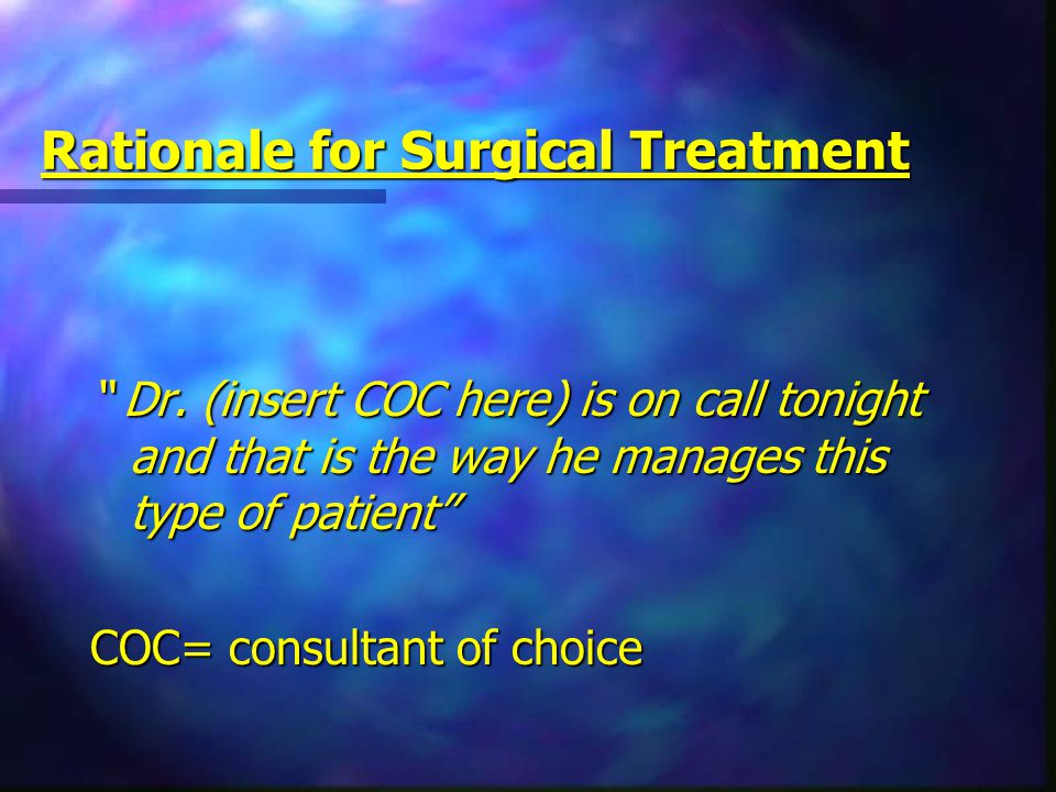"Rationale for Surgical Treatment "" Dr. (insert COC here) is on call tonight and that is the way he manages this type of patient"" COC= consultant of ch"
