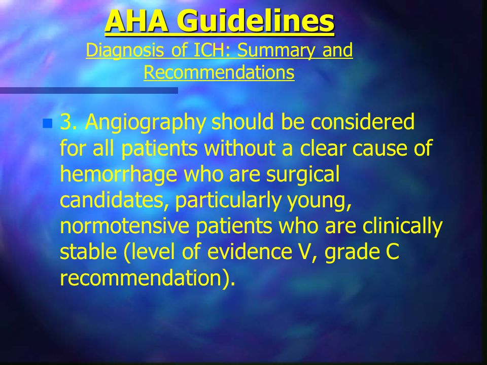 AHA Guidelines AHA Guidelines Diagnosis of ICH: Summary and Recommendations n n 3. Angiography should be considered for all patients without a clear c