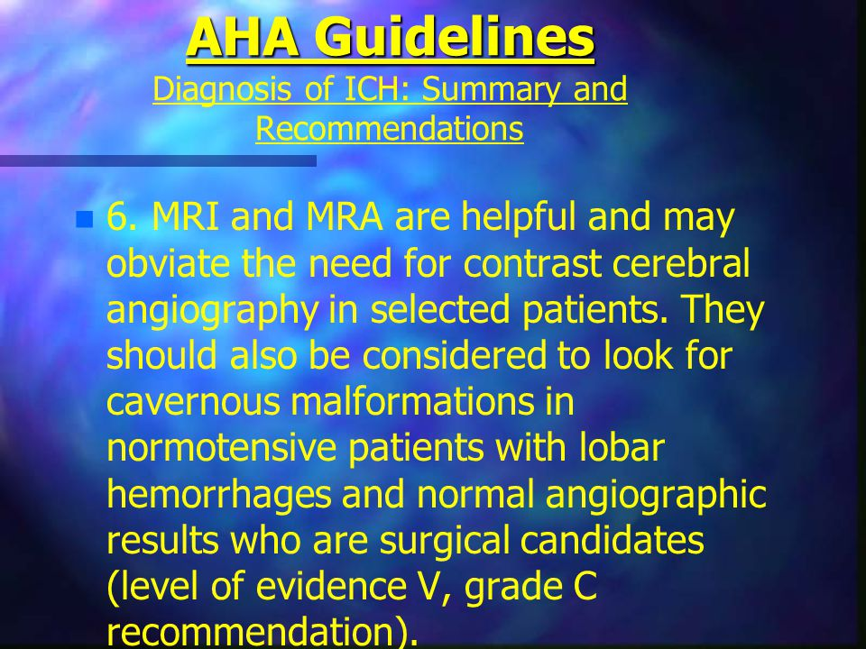 AHA Guidelines AHA Guidelines Diagnosis of ICH: Summary and Recommendations n n 6. MRI and MRA are helpful and may obviate the need for contrast cereb