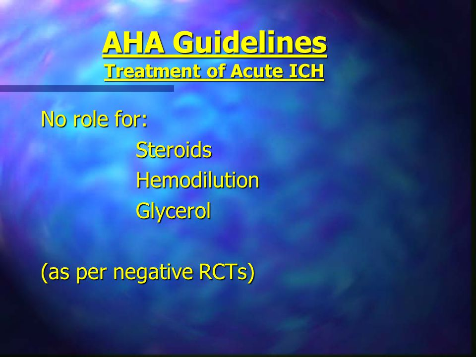 AHA Guidelines Treatment of Acute ICH No role for: SteroidsHemodilutionGlycerol (as per negative RCTs)