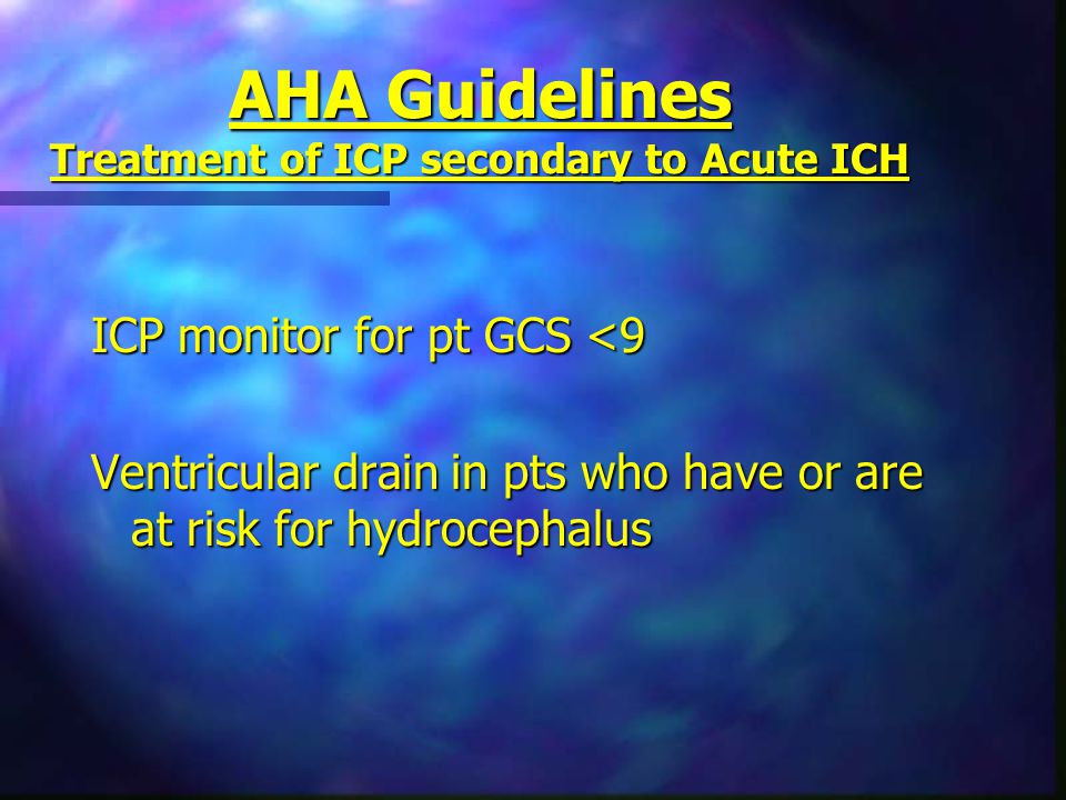 AHA Guidelines Treatment of ICP secondary to Acute ICH ICP monitor for pt GCS <9 Ventricular drain in pts who have or are at risk for hydrocephalus