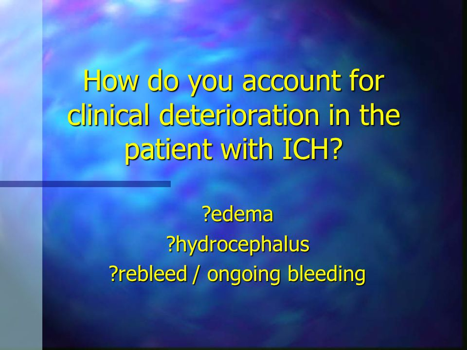 How do you account for clinical deterioration in the patient with ICH? ?edema?hydrocephalus ?rebleed / ongoing bleeding