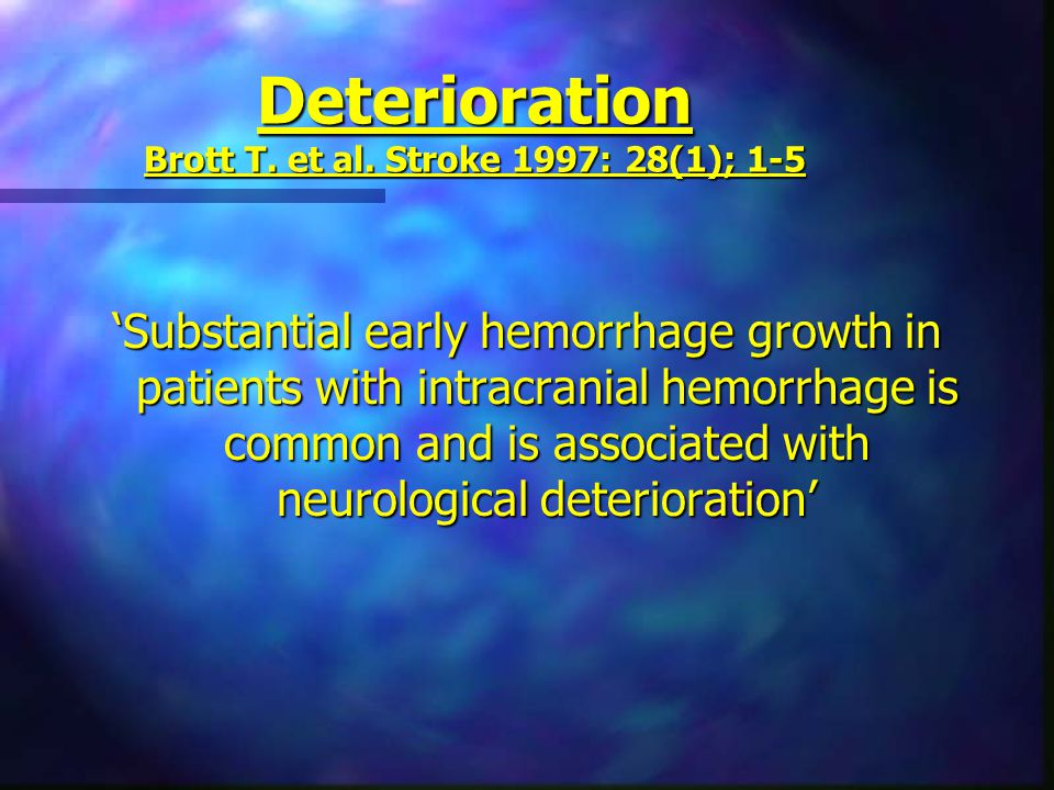 Deterioration Brott T. et al. Stroke 1997: 28(1); 1-5 'Substantial early hemorrhage growth in patients with intracranial hemorrhage is common and is a