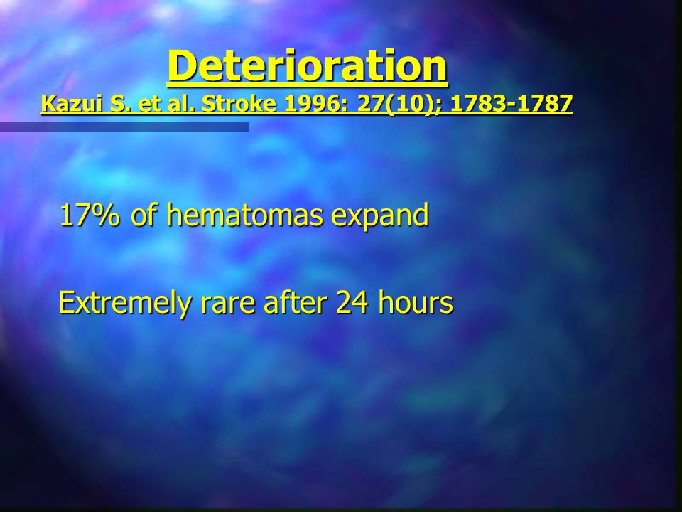 Deterioration Kazui S. et al. Stroke 1996: 27(10); 1783-1787 17% of hematomas expand Extremely rare after 24 hours
