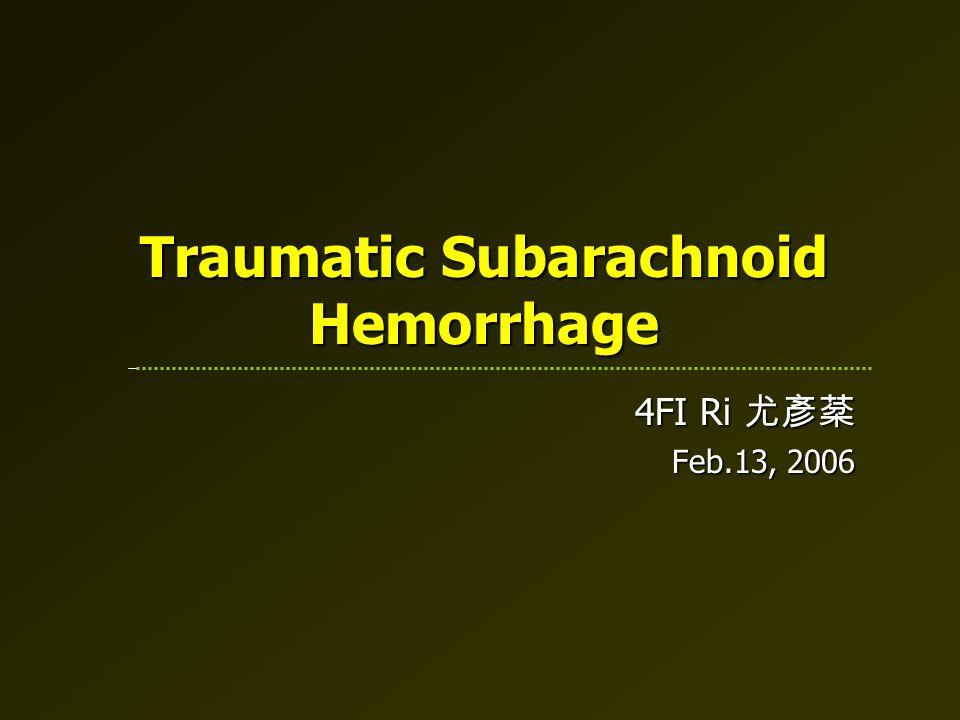 Traumatic Subarachnoid Hemorrhage 4FI Ri 尤彥棻 Feb.13, 2006
