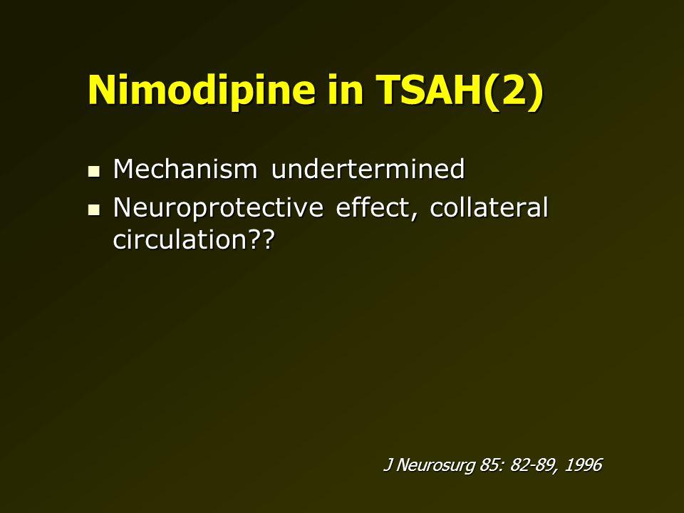 Nimodipine in TSAH(2) Mechanism undertermined Mechanism undertermined Neuroprotective effect, collateral circulation .