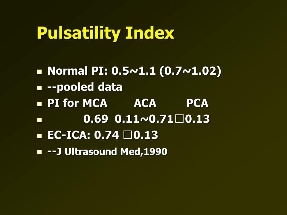 Pulsatility Index Normal PI: 0.5~1.1 (0.7~1.02) Normal PI: 0.5~1.1 (0.7~1.02) --pooled data --pooled data PI for MCA ACA PCA PI for MCA ACA PCA 0.69 0.11~0.71  0.13 0.69 0.11~0.71  0.13 EC-ICA: 0.74  0.13 EC-ICA: 0.74  0.13 -- J Ultrasound Med,1990 -- J Ultrasound Med,1990