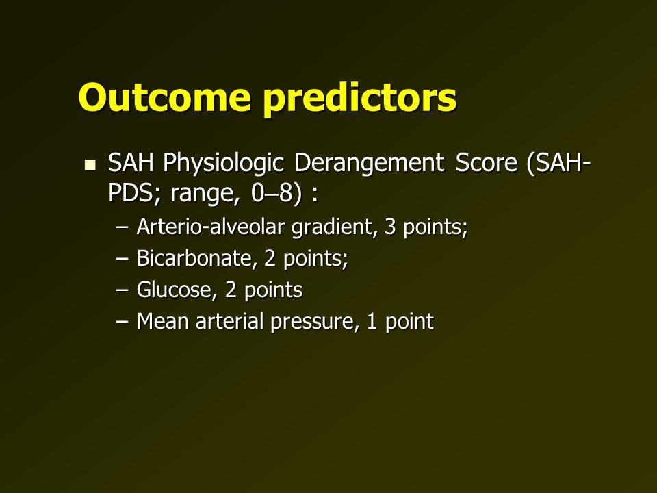 Outcome predictors SAH Physiologic Derangement Score (SAH- PDS; range, 0 – 8) : SAH Physiologic Derangement Score (SAH- PDS; range, 0 – 8) : –Arterio-alveolar gradient, 3 points; –Bicarbonate, 2 points; –Glucose, 2 points –Mean arterial pressure, 1 point