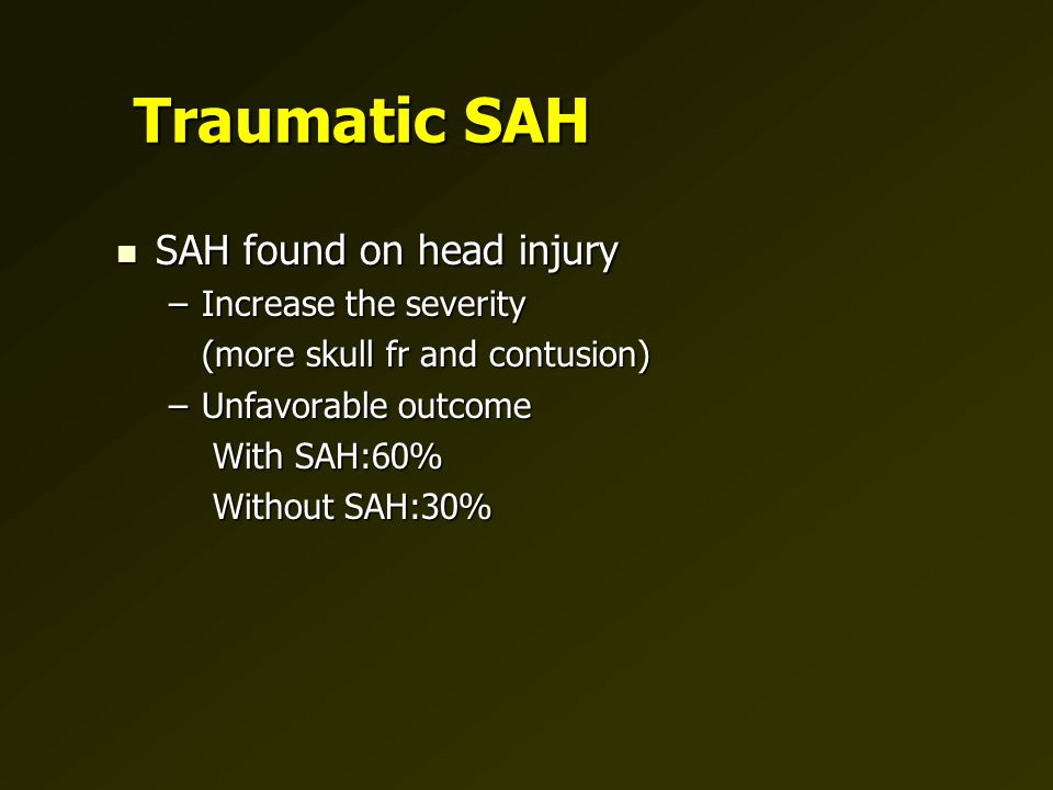 Traumatic SAH SAH found on head injury SAH found on head injury –Increase the severity (more skull fr and contusion) (more skull fr and contusion) –Unfavorable outcome With SAH:60% With SAH:60% Without SAH:30% Without SAH:30%