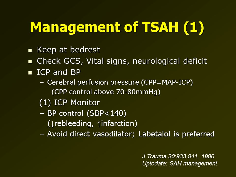Management of TSAH (1) Keep at bedrest Keep at bedrest Check GCS, Vital signs, neurological deficit Check GCS, Vital signs, neurological deficit ICP and BP ICP and BP –Cerebral perfusion pressure (CPP=MAP-ICP) (CPP control above 70-80mmHg) (CPP control above 70-80mmHg) (1) ICP Monitor (1) ICP Monitor –BP control (SBP<140) ( ↓ rebleeding, ↑ infarction) ( ↓ rebleeding, ↑ infarction) –Avoid direct vasodilator; Labetalol is preferred J Trauma 30:933-941, 1990 Uptodate: SAH management