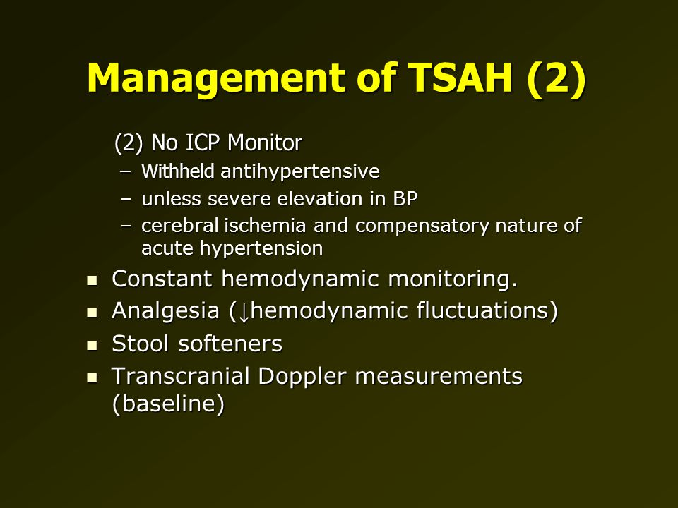 Management of TSAH (2) (2) No ICP Monitor (2) No ICP Monitor –Withheld antihypertensive –unless severe elevation in BP –cerebral ischemia and compensatory nature of acute hypertension Constant hemodynamic monitoring.