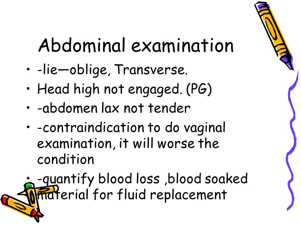 Abdominal examination -lie—oblige, Transverse. Head high not engaged.