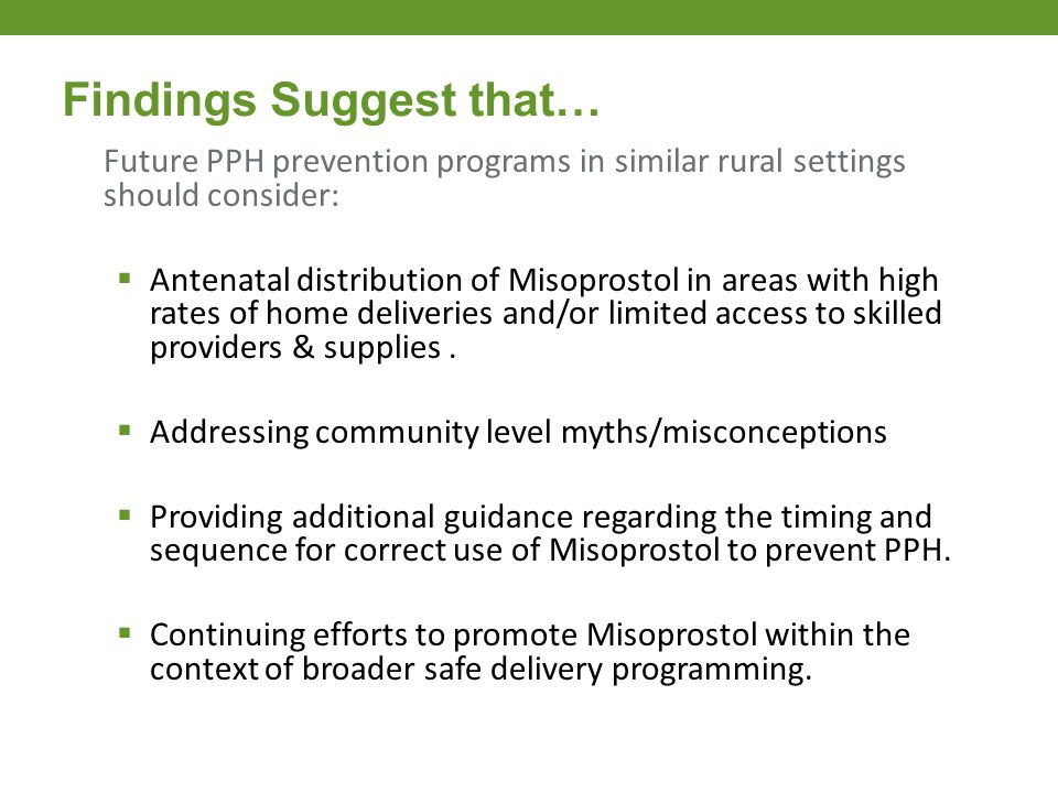 Future PPH prevention programs in similar rural settings should consider:  Antenatal distribution of Misoprostol in areas with high rates of home del