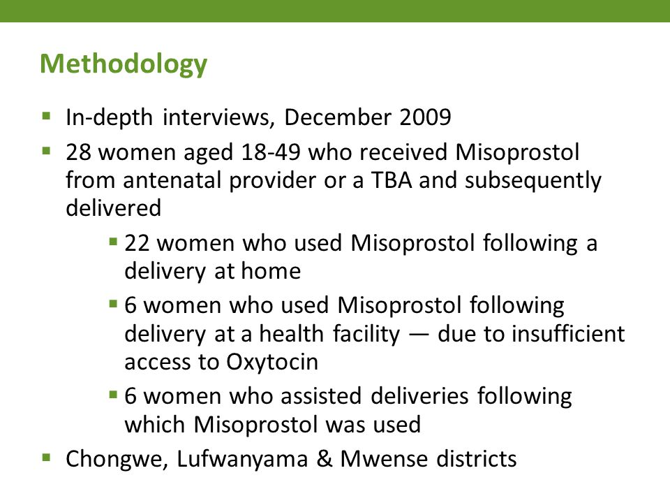  In-depth interviews, December 2009  28 women aged 18-49 who received Misoprostol from antenatal provider or a TBA and subsequently delivered  22 w