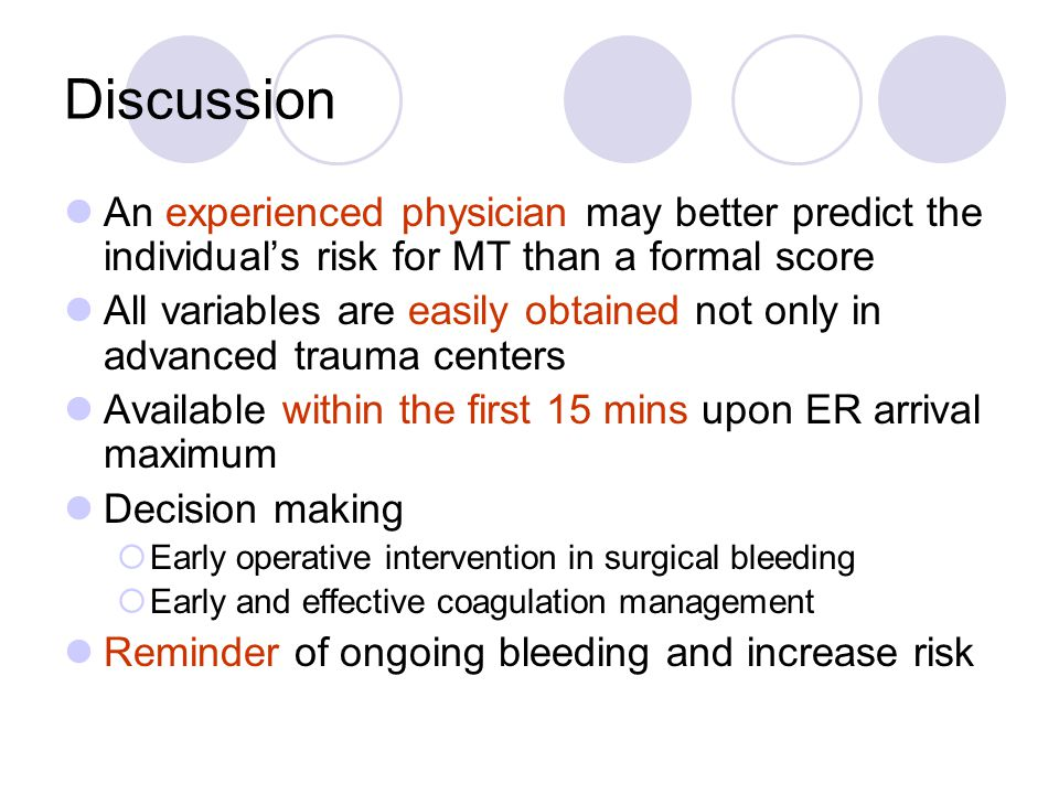 Discussion An experienced physician may better predict the individual's risk for MT than a formal score All variables are easily obtained not only in advanced trauma centers Available within the first 15 mins upon ER arrival maximum Decision making  Early operative intervention in surgical bleeding  Early and effective coagulation management Reminder of ongoing bleeding and increase risk