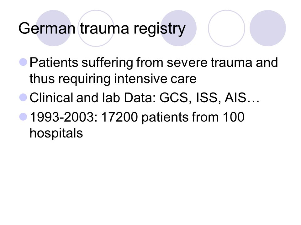 German trauma registry Patients suffering from severe trauma and thus requiring intensive care Clinical and lab Data: GCS, ISS, AIS… 1993-2003: 17200 patients from 100 hospitals