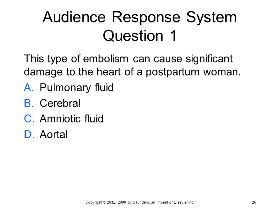 Audience Response System Question 1 This type of embolism can cause significant damage to the heart of a postpartum woman. A.Pulmonary fluid B.Cerebra
