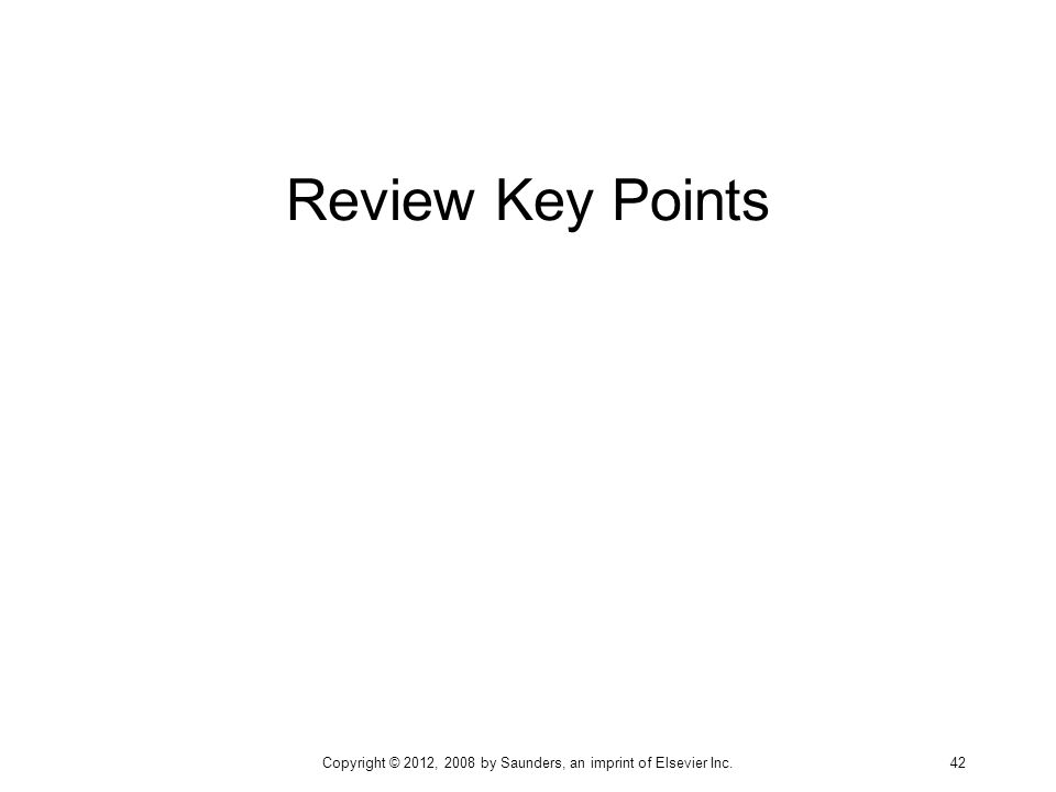 Review Key Points Copyright © 2012, 2008 by Saunders, an imprint of Elsevier Inc. 42