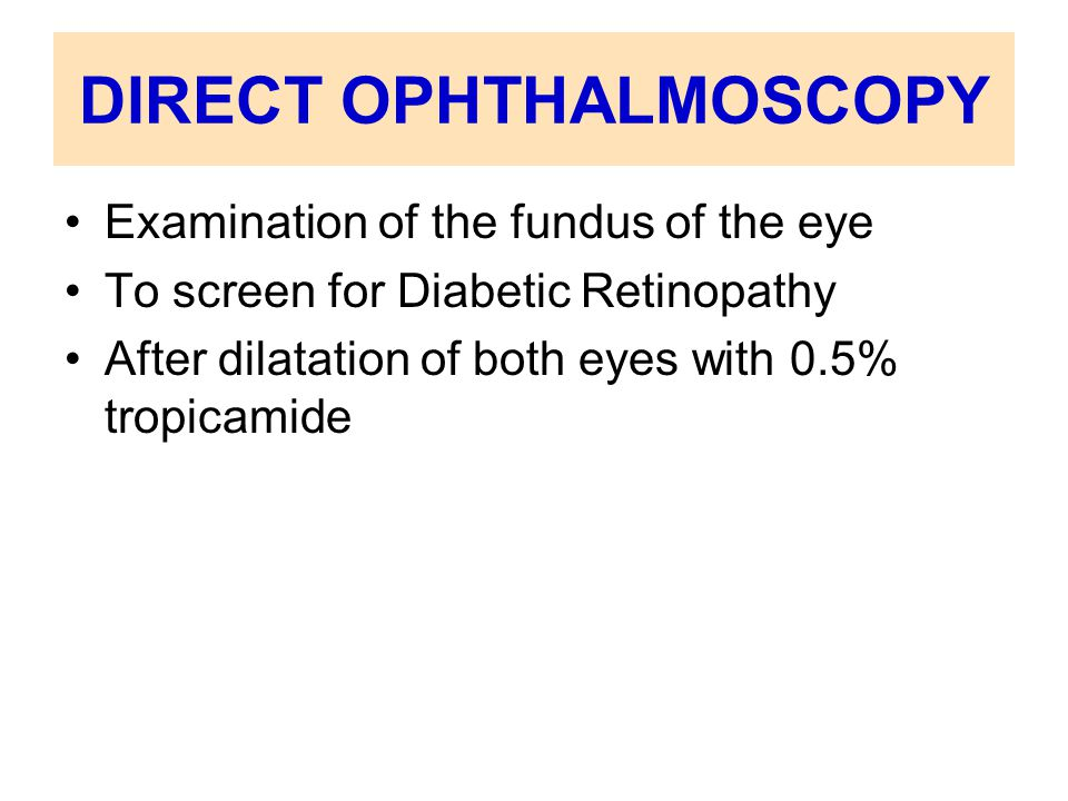 DIRECT OPHTHALMOSCOPY Examination of the fundus of the eye To screen for Diabetic Retinopathy After dilatation of both eyes with 0.5% tropicamide