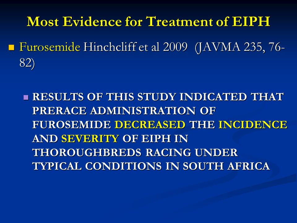 Most Evidence for Treatment of EIPH Furosemide Hinchcliff et al 2009 (JAVMA 235, 76- 82) Furosemide Hinchcliff et al 2009 (JAVMA 235, 76- 82) RESULTS OF THIS STUDY INDICATED THAT PRERACE ADMINISTRATION OF FUROSEMIDE DECREASED THE INCIDENCE AND SEVERITY OF EIPH IN THOROUGHBREDS RACING UNDER TYPICAL CONDITIONS IN SOUTH AFRICA RESULTS OF THIS STUDY INDICATED THAT PRERACE ADMINISTRATION OF FUROSEMIDE DECREASED THE INCIDENCE AND SEVERITY OF EIPH IN THOROUGHBREDS RACING UNDER TYPICAL CONDITIONS IN SOUTH AFRICA