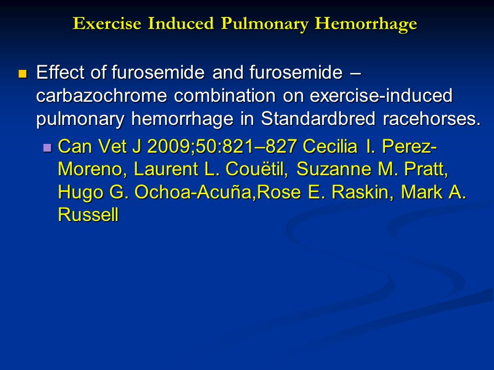 Exercise Induced Pulmonary Hemorrhage Effect of furosemide and furosemide – carbazochrome combination on exercise-induced pulmonary hemorrhage in Standardbred racehorses.