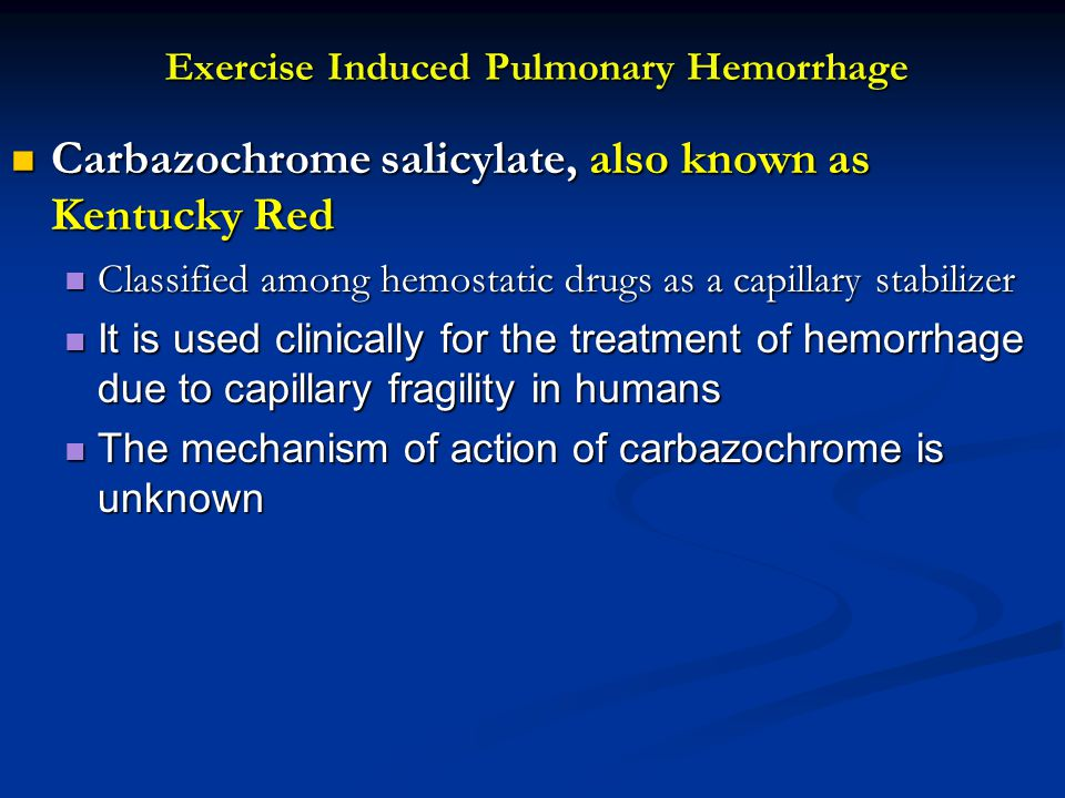 Exercise Induced Pulmonary Hemorrhage Carbazochrome salicylate, also known as Kentucky Red Carbazochrome salicylate, also known as Kentucky Red Classified among hemostatic drugs as a capillary stabilizer Classified among hemostatic drugs as a capillary stabilizer It is used clinically for the treatment of hemorrhage due to capillary fragility in humans It is used clinically for the treatment of hemorrhage due to capillary fragility in humans The mechanism of action of carbazochrome is unknown The mechanism of action of carbazochrome is unknown