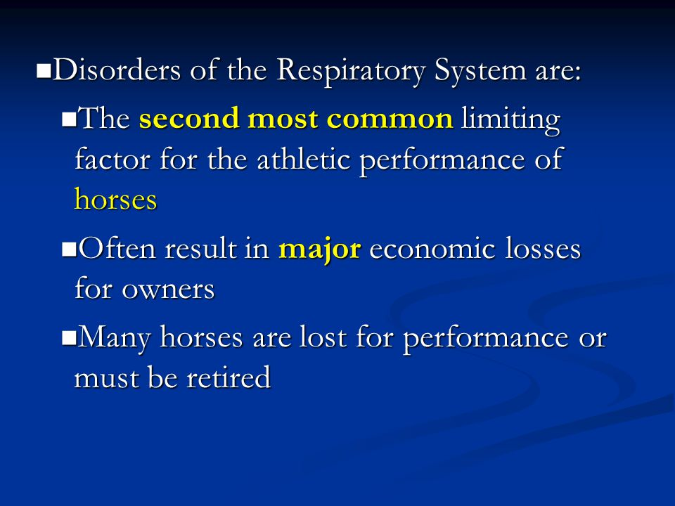 Disorders of the Respiratory System are: Disorders of the Respiratory System are: The second most common limiting factor for the athletic performance of horses The second most common limiting factor for the athletic performance of horses Often result in major economic losses for owners Often result in major economic losses for owners Many horses are lost for performance or must be retired Many horses are lost for performance or must be retired